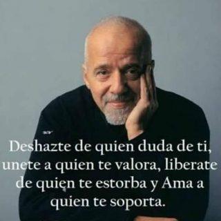 Deshazte de quien duda de ti, únete a quien te valora, libérate de quien te estorba y ama a quien te soporta (Paulo Coelho)