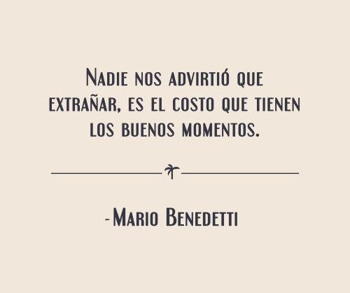 Nadie nos advirtio que extranar es el costo que tienen los buenos momentos Mario Benedetti.png