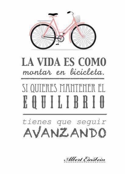 la vida es como montar en bicicleta si quieres mantener el equilibro tienes que seguir avanzando